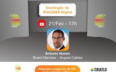NÃO PERCA! Neste 21 de fevereiro de 2021 o DOMINGÃO do IRACEMA Digital recebe ANTONIO NUNES, Board Member da Angola Cables.